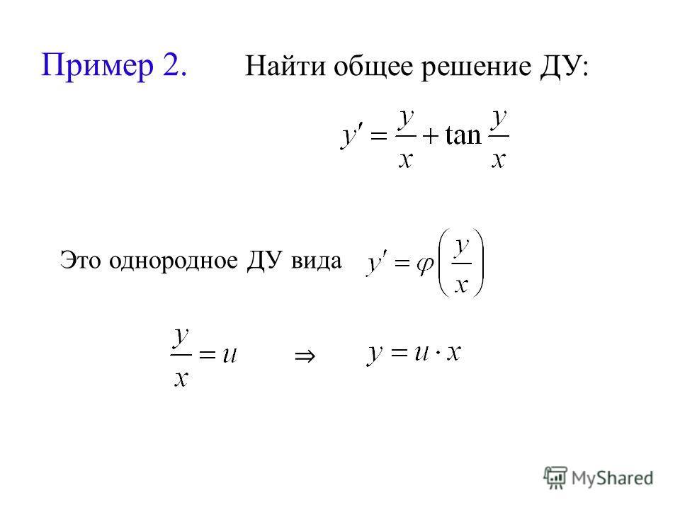 Пример 2. Найти общее решение ДУ: Это однородное ДУ вида