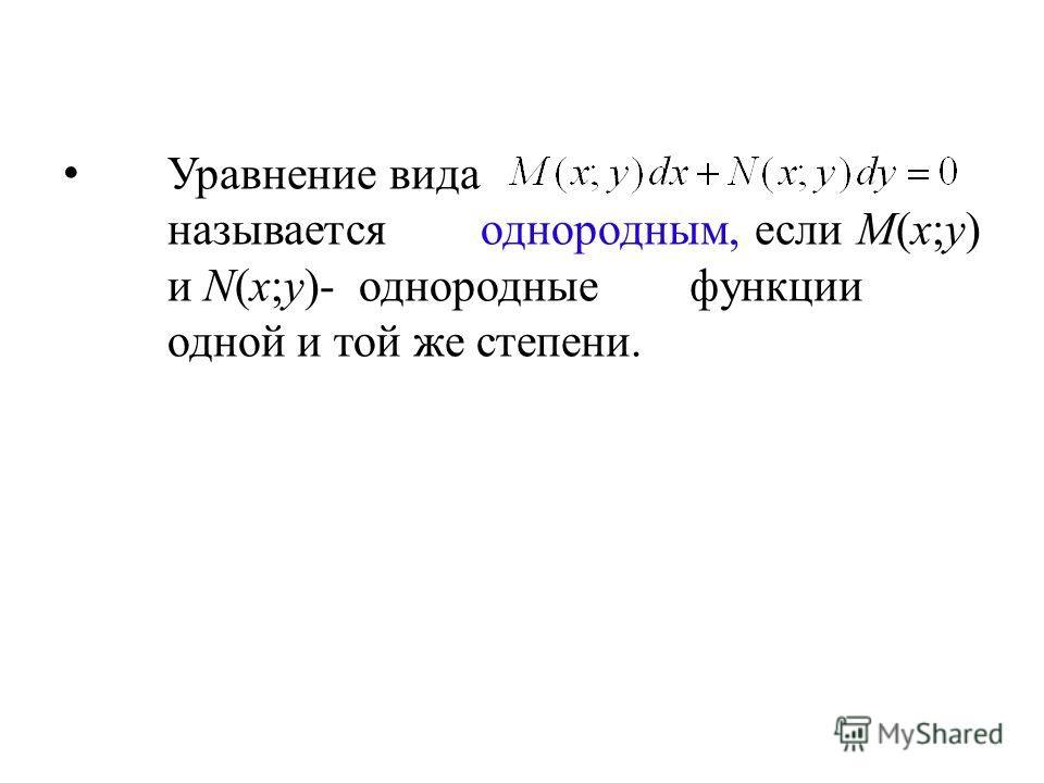 Уравнение вида называется однородным, если M(x;y) и N(x;y)- однородные функции одной и той же степени.