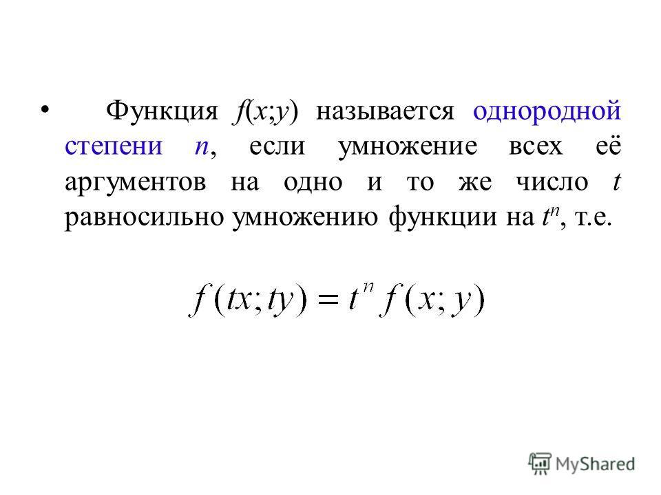 Функция f(x;y) называется однородной степени n, если умножение всех её аргументов на одно и то же число t равносильно умножению функции на t n, т.е.