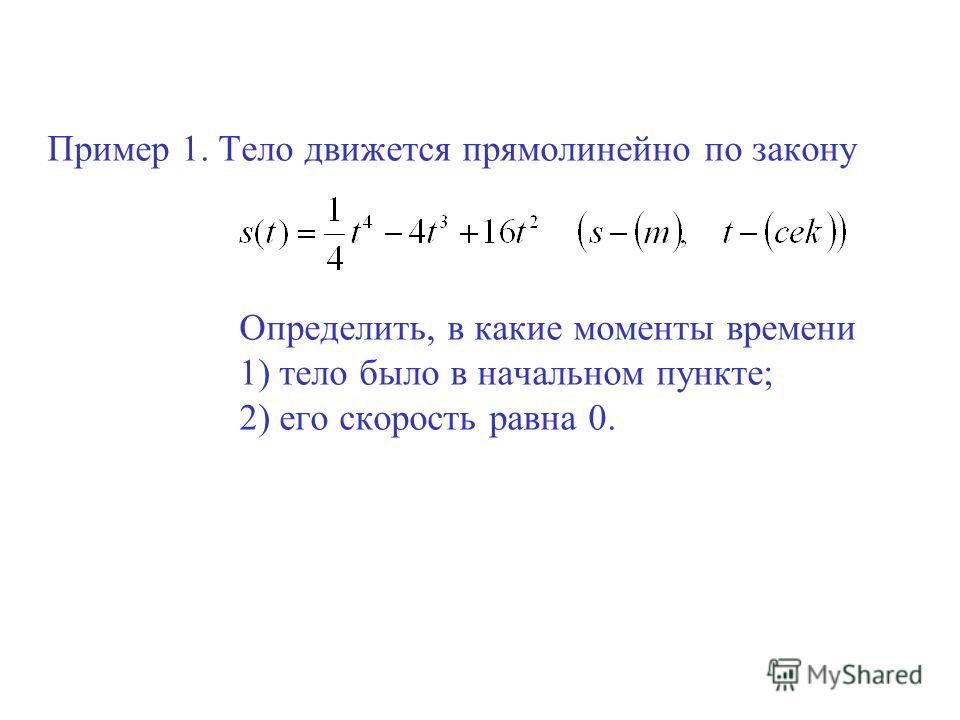 Пример 1. Тело движется прямолинейно по закону Определить, в какие моменты времени 1) тело было в начальном пункте; 2) его скорость равна 0.