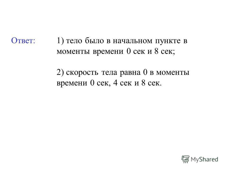 Ответ: 1) тело было в начальном пункте в моменты времени 0 сек и 8 сек; 2) скорость тела равна 0 в моменты времени 0 сек, 4 сек и 8 сек.