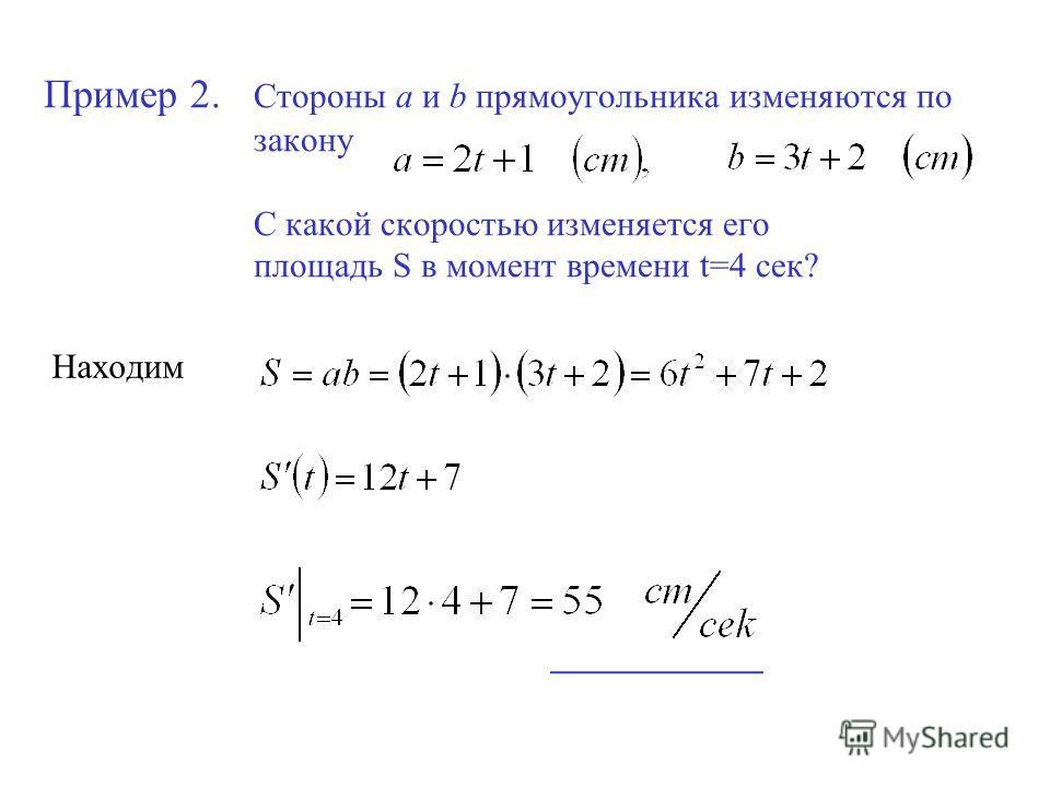Пример 2. Стороны a и b прямоугольника изменяются по закону С какой скоростью изменяется его площадь S в момент времени t=4 сек? Находим