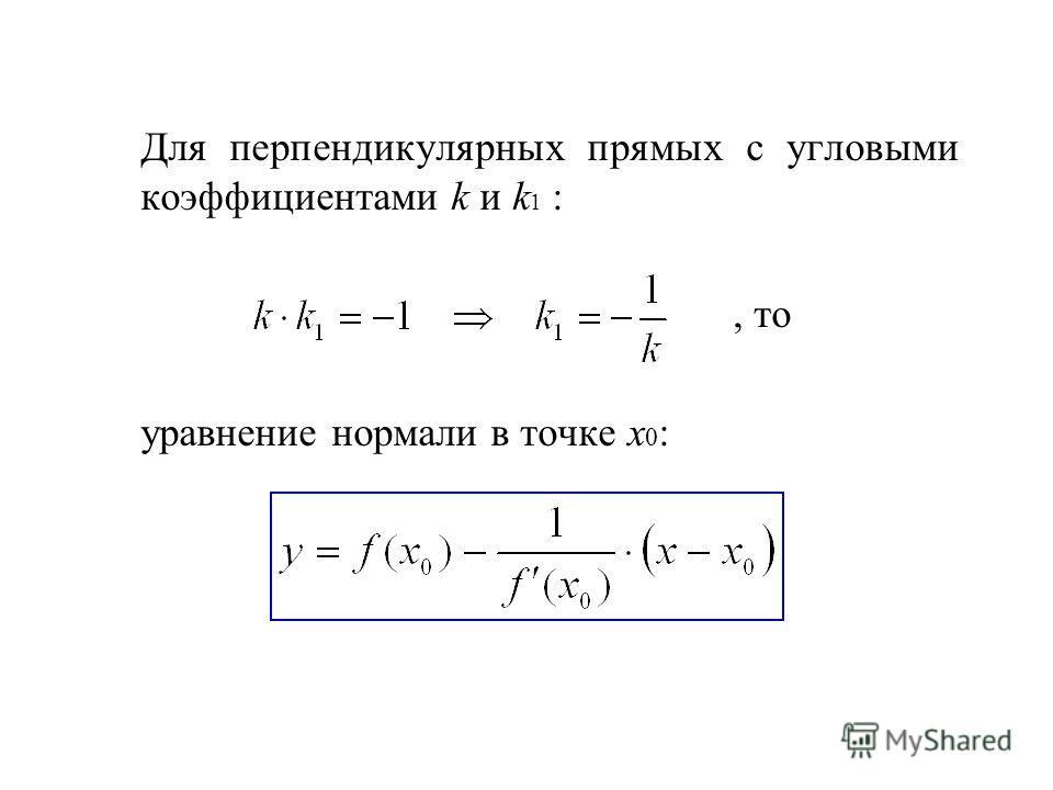 Для перпендикулярных прямых с угловыми коэффициентами k и k 1 :, то уравнение нормали в точке х 0 :