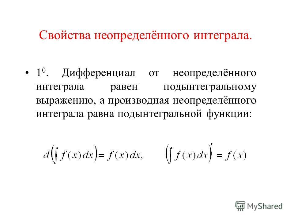 Свойства неопределённого интеграла. 1 0. Дифференциал от неопределённого интеграла равен подынтегральному выражению, а производная неопределённого интеграла равна подынтегральной функции: