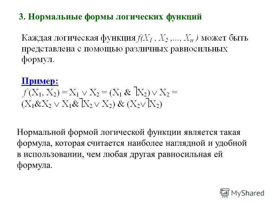 3. Нормальные формы логических функций Нормальной формой логической функции является такая формула, которая считается наиболее наглядной и удобной в использовании, чем любая другая равносильная ей формула.