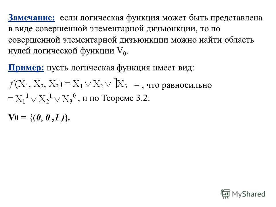 V 0 = {(0, 0,1 )}. Замечание: если логическая функция может быть представлена в виде совершенной элементарной дизъюнкции, то по совершенной элементарной дизъюнкции можно найти область нулей логической функции V 0. Пример: пусть логическая функция име