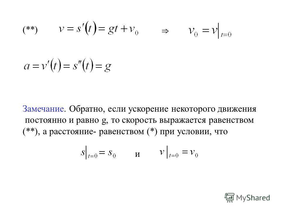 (**) Замечание. Обратно, если ускорение некоторого движения постоянно и равно g, то скорость выражается равенством (**), а расстояние- равенством (*) при условии, что и