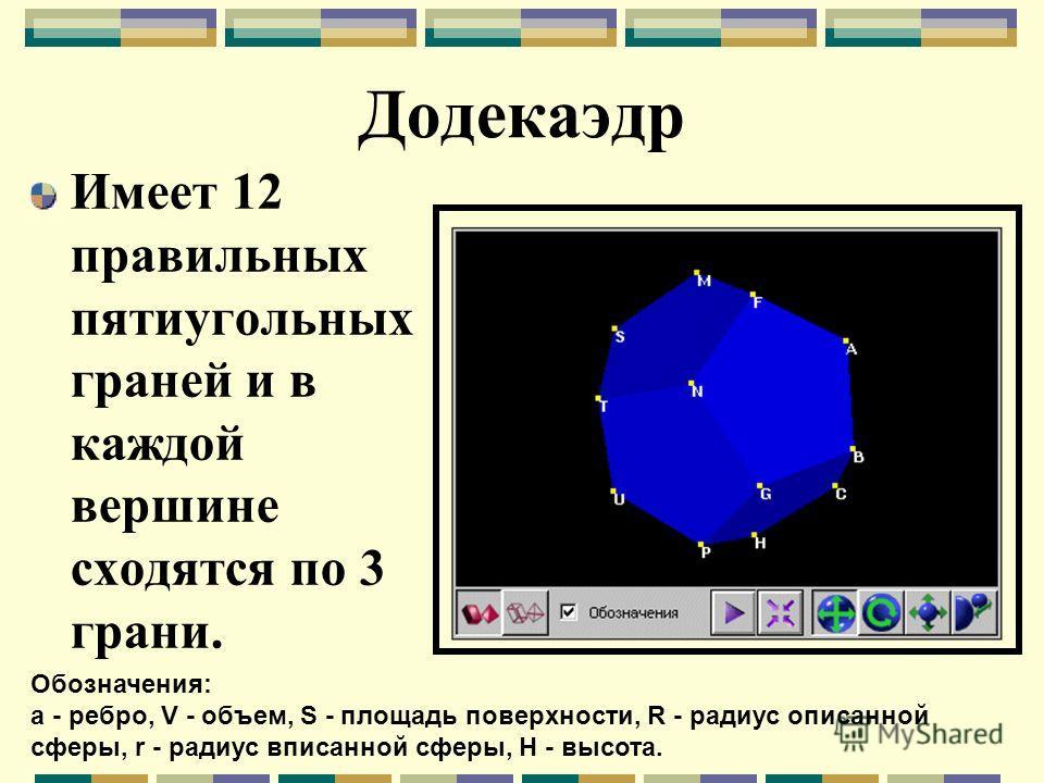 Додекаэдр Имеет 12 правильных пятиугольных граней и в каждой вершине сходятся по 3 грани. Обозначения: a - ребро, V - объем, S - площадь поверхности, R - радиус описанной сферы, r - радиус вписанной сферы, H - высота.