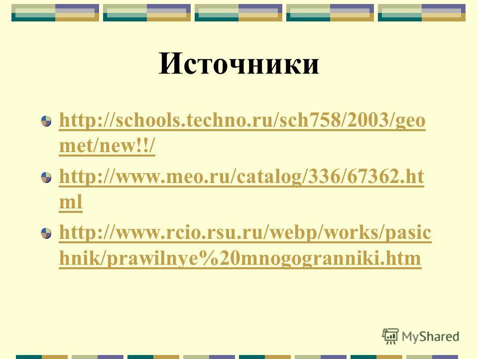 Источники http://schools.techno.ru/sch758/2003/geo met/new!!/ http://www.meo.ru/catalog/336/67362.ht ml http://www.rcio.rsu.ru/webp/works/pasic hnik/prawilnye%20mnogogranniki.htm
