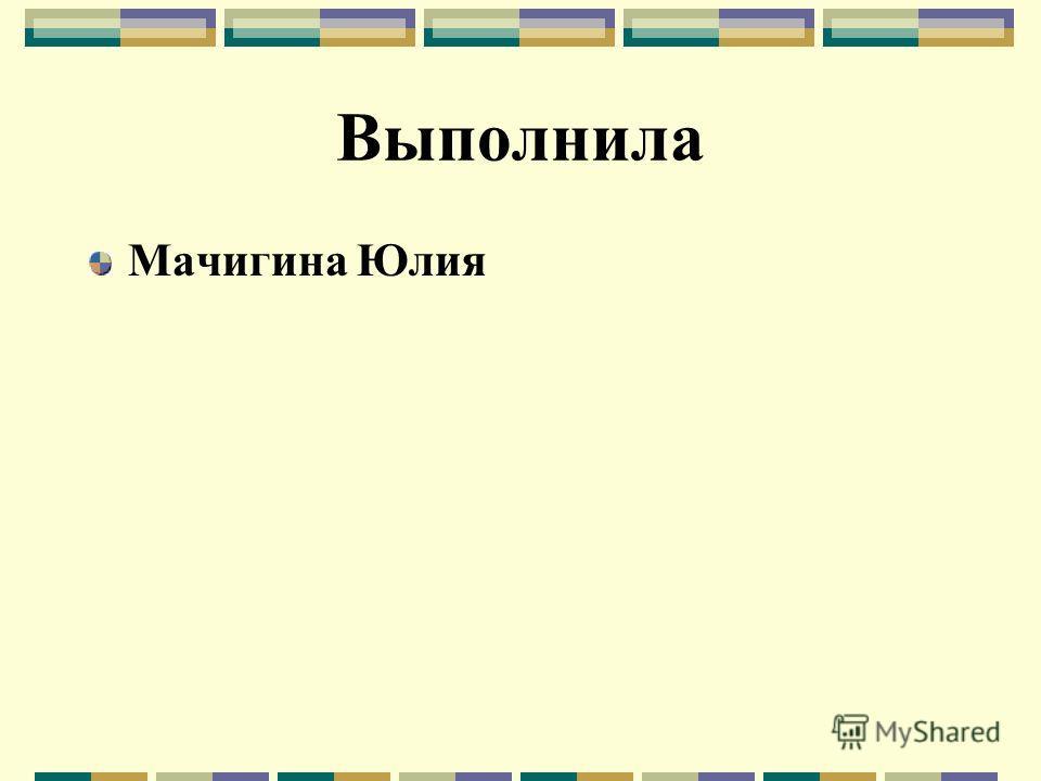Выполнила Мачигина Юлия