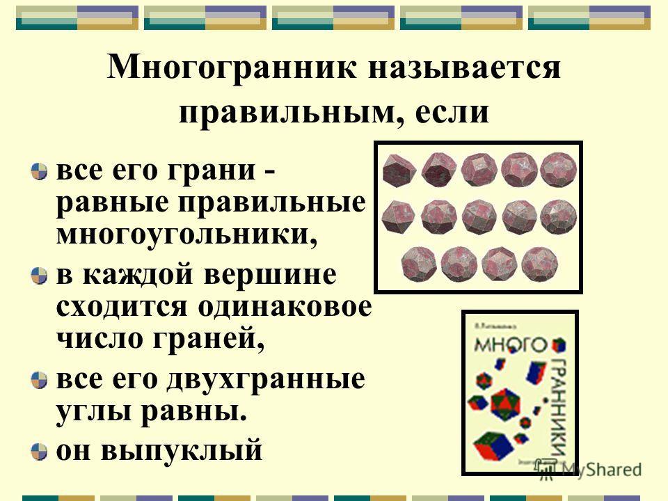 Многогранник называется правильным, если все его грани - равные правильные многоугольники, в каждой вершине сходится одинаковое число граней, все его двухгранные углы равны. он выпуклый