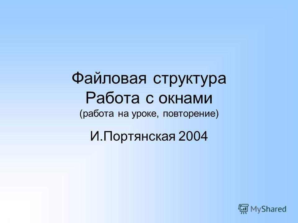 Файловая структура Работа с окнами (работа на уроке, повторение) И.Портянская 2004