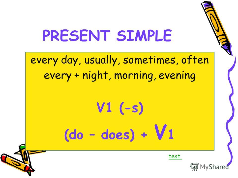 PRESENT SIMPLE every day, usually, sometimes, often every + night, morning, evening V1 (-s) (do – does) + V 1 test
