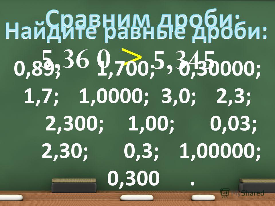 5,36 5,345 0 > 0,89; 1,700; 0,30000; 1,7; 1,0000; 3,0; 2,3; 2,300; 1,00; 0,03; 2,30; 0,3; 1,00000; 0,300.