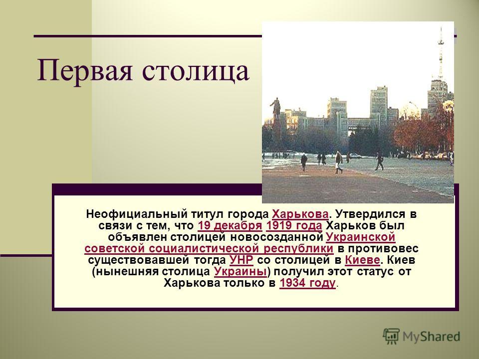 Первая столица Неофициальный титул города Харькова. Утвердился в связи с тем, что 19 декабря 1919 года Харьков был объявлен столицей новосозданной Украинской советской социалистической республики в противовес существовавшей тогда УНР со столицей в Ки