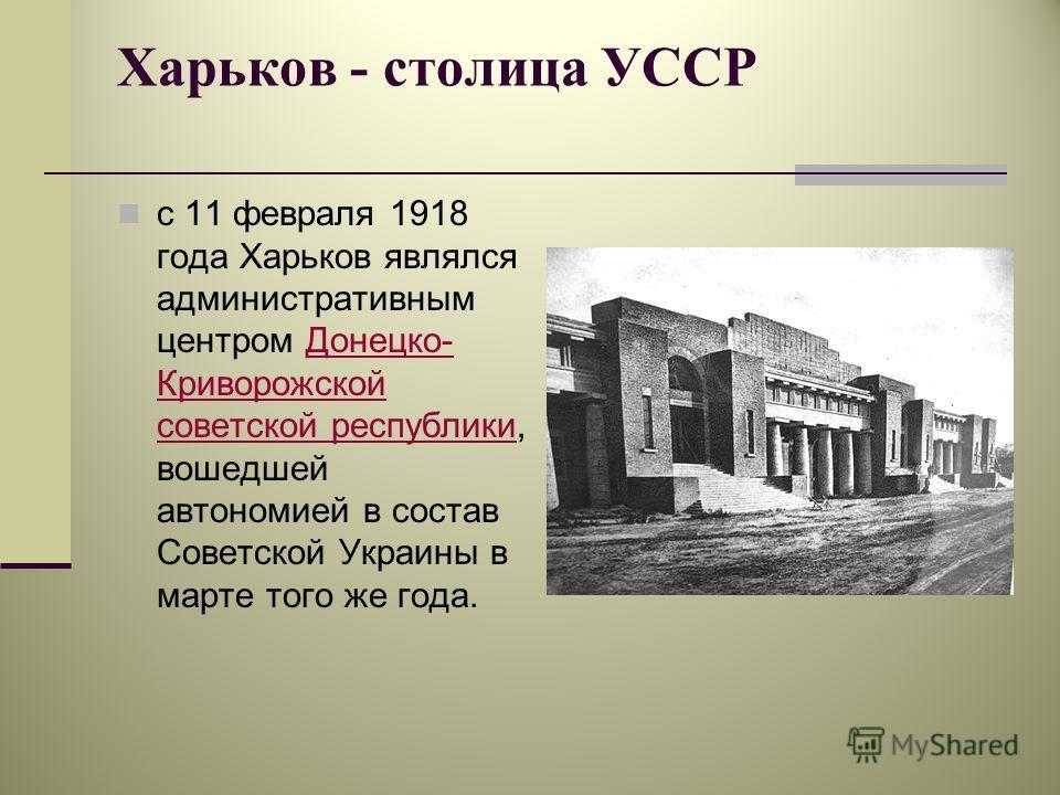 Харьков - столица УССР с 11 февраля 1918 года Харьков являлся административным центром Донецко- Криворожской советской республики, вошедшей автономией в состав Советской Украины в марте того же года.Донецко- Криворожской советской республики