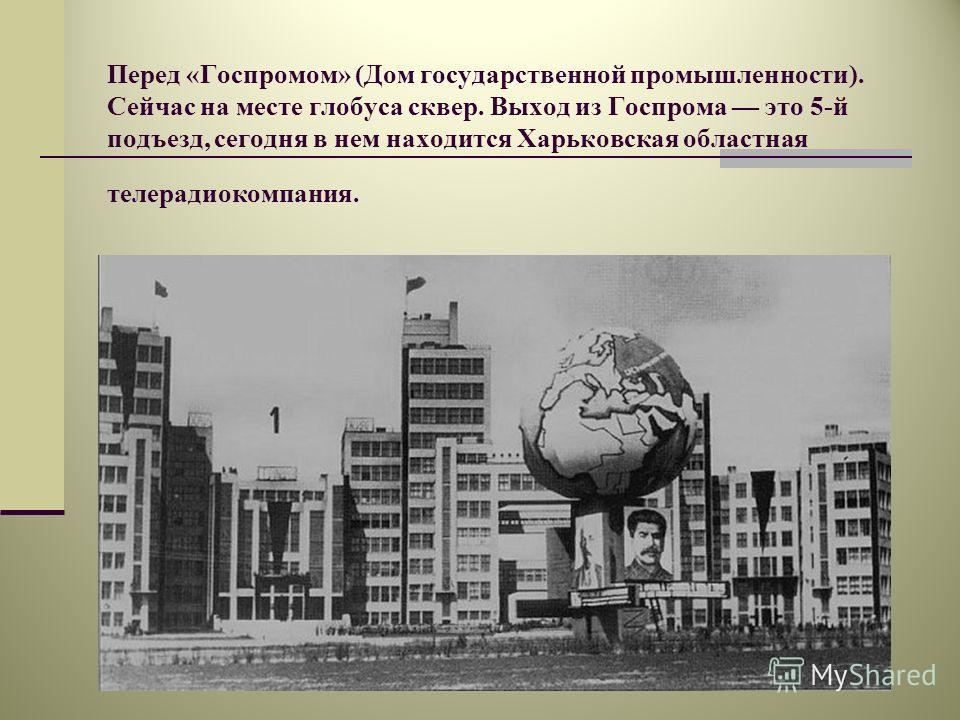 Перед «Госпромом» (Дом государственной промышленности). Сейчас на месте глобуса сквер. Выход из Госпрома это 5-й подъезд, сегодня в нем находится Харьковская областная телерадиокомпания.