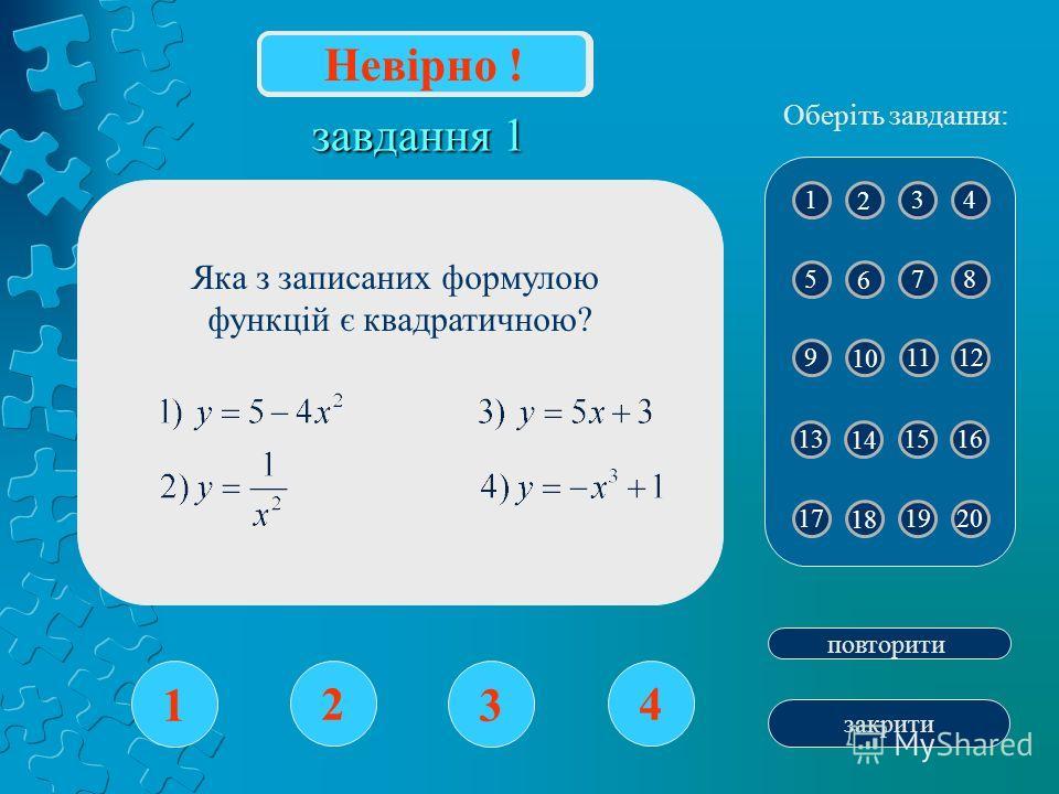 завдання 1 1 2 3 4 повторити закрити Вірно! 1 2 43 5 6 87 9 10 1211 13 14 1615 17 18 2019 Оберіть завдання: Невірно ! Яка з записаних формулою функцій є квадратичною?