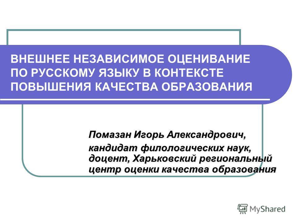 ВНЕШНЕЕ НЕЗАВИСИМОЕ ОЦЕНИВАНИЕ ПО РУССКОМУ ЯЗЫКУ В КОНТЕКСТЕ ПОВЫШЕНИЯ КАЧЕСТВА ОБРАЗОВАНИЯ Помазан Игорь Александрович, кандидат филологических наук, доцент, Харьковский региональный центр оценки качества образования