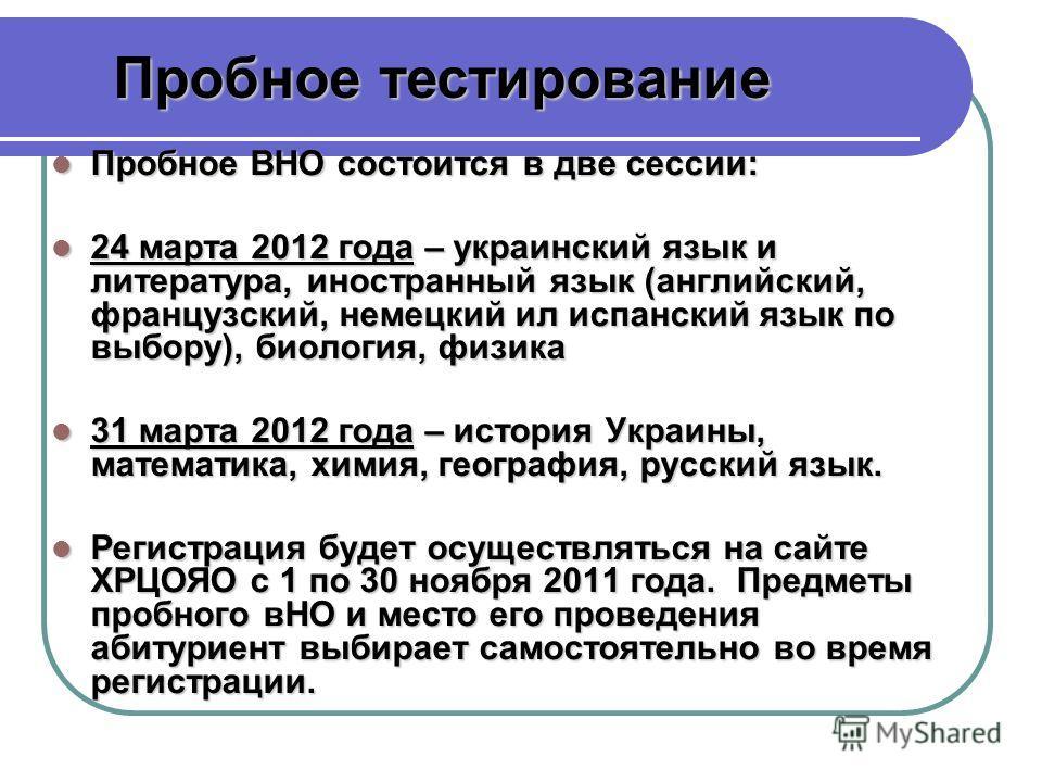 Пробное ВНО состоится в две сессии: Пробное ВНО состоится в две сессии: 24 марта 2012 года – украинский язык и литература, иностранный язык (английский, французский, немецкий ил испанский язык по выбору), биология, физика 24 марта 2012 года – украинс