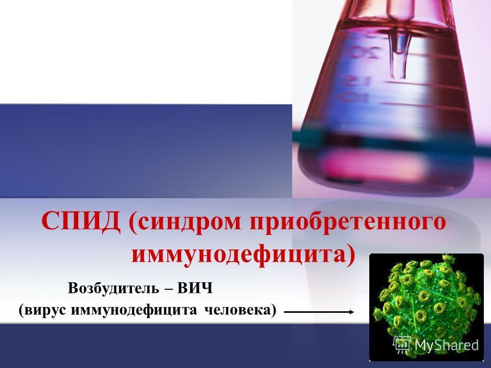 СПИД (синдром приобретенного иммунодефицита) Возбудитель – ВИЧ (вирус иммунодефицита человека)