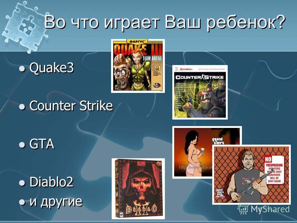 Во что играет Ваш ребенок? Quake3 Counter Strike GTA Diablo2 и другие Quake3 Counter Strike GTA Diablo2 и другие