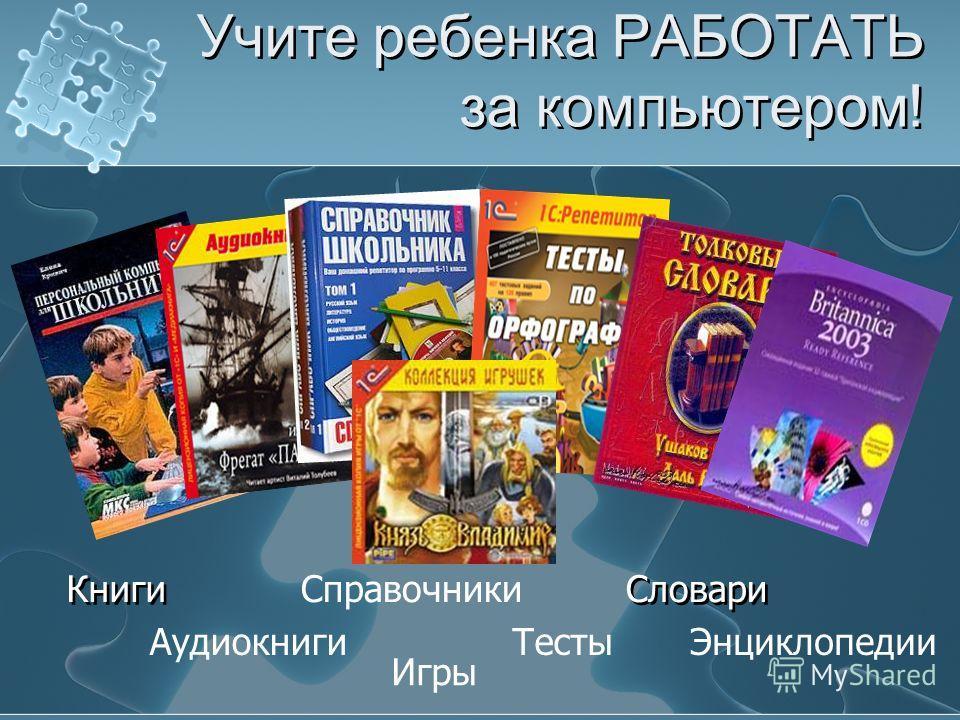 Учите ребенка РАБОТАТЬ за компьютером! СловариСправочники Тесты Книги Аудиокниги Игры Энциклопедии