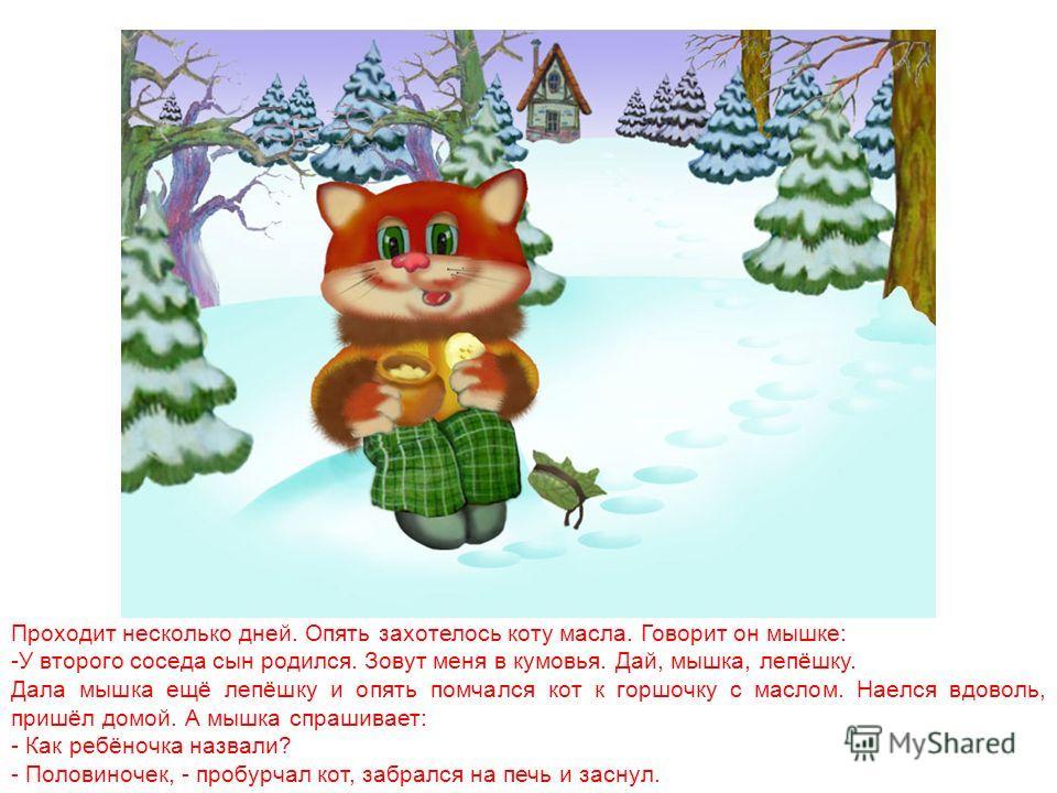 Пришла зима. Поймать в поле коту ничего больше не удавалось. А дома остались только овсяные лепёшки. Мышке они были по вкусу, а кот всё горшочек с маслом вспоминал. Вот и говорит однажды кот мышке: «Дай-ка мне одну лепёшку. Сегодня меня к соседу на к