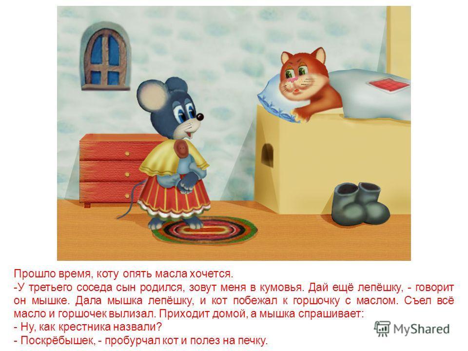 Проходит несколько дней. Опять захотелось коту масла. Говорит он мышке: -У второго соседа сын родился. Зовут меня в кумовья. Дай, мышка, лепёшку. Дала мышка ещё лепёшку и опять помчался кот к горшочку с маслом. Наелся вдоволь, пришёл домой. А мышка с