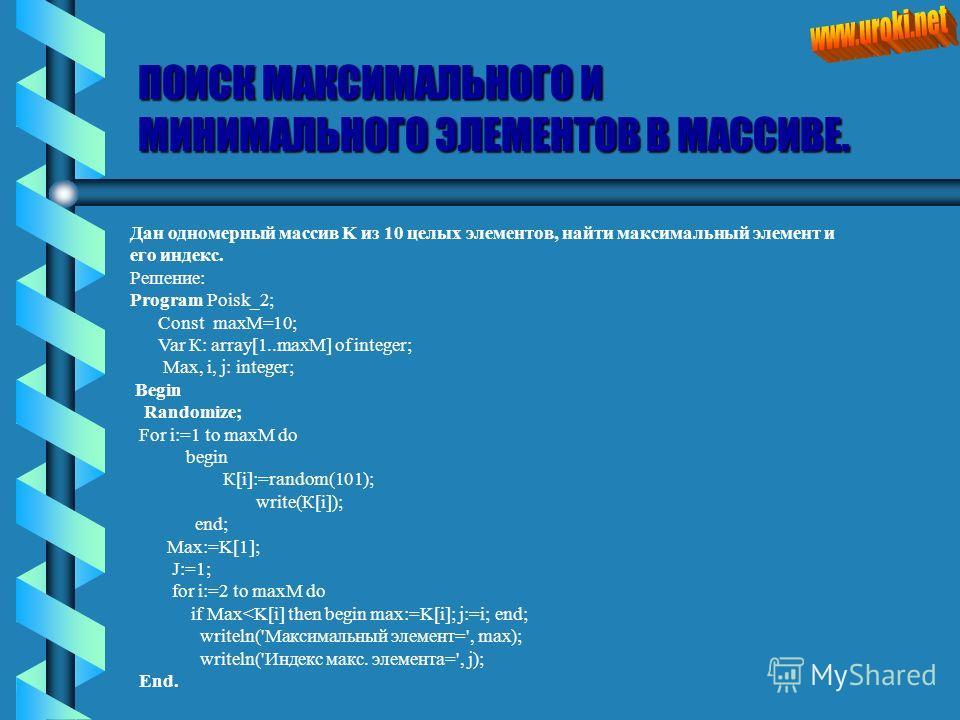 ПОИСК МАКСИМАЛЬНОГО И МИНИМАЛЬНОГО ЭЛЕМЕНТОВ В МАССИВЕ. Дан одномерный массив K из 10 целых элементов, найти максимальный элемент и его индекс. Решение: Program Poisk_2; Const maxM=10; Var К: array[1..maxM] of integer; Max, i, j: integer; Begin Rando