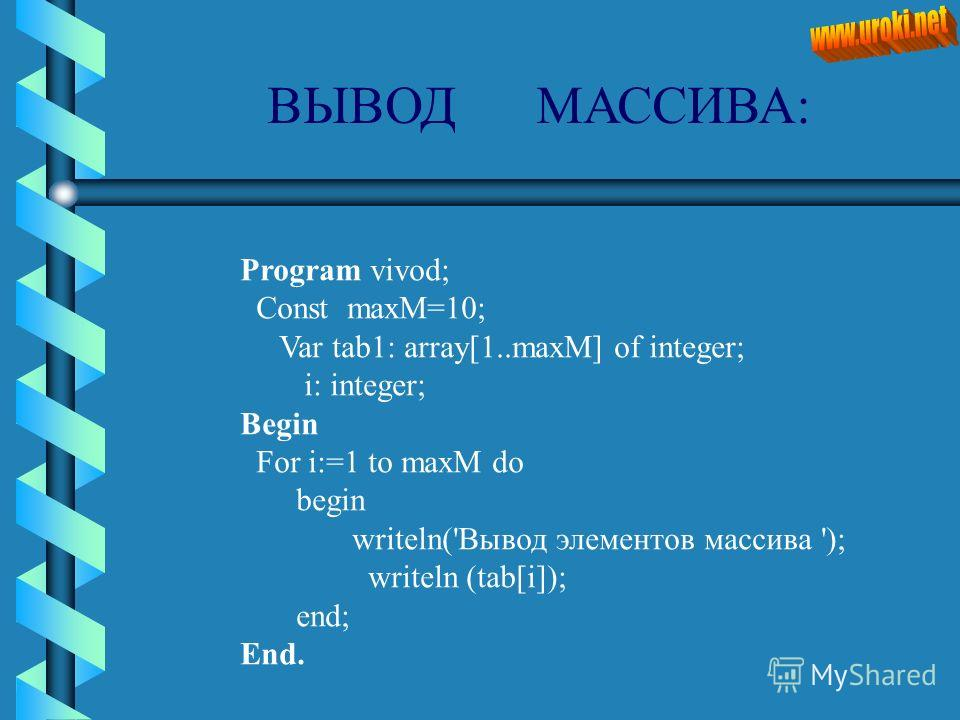ВЫВОД МАССИВА: Program vivod; Const maxM=10; Var tab1: array[1..maxM] of integer; i: integer; Begin For i:=1 to maxM do begin writeln('Вывод элементов массива '); writeln (tab[i]); end; End.