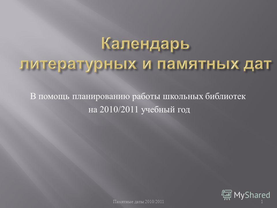 Памятные даты 2010/2011 1 В помощь планированию работы школьных библиотек на 2010/2011 учебный год