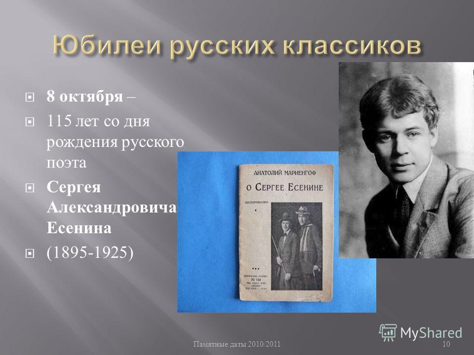 Памятные даты 2010/2011 10 8 октября – 115 лет со дня рождения русского поэта Сергея Александровича Есенина (1895-1925)