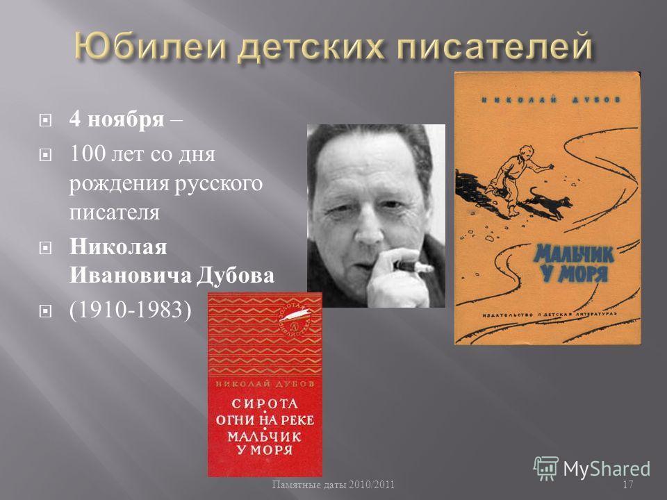 Памятные даты 2010/2011 17 4 ноября – 100 лет со дня рождения русского писателя Николая Ивановича Дубова (1910-1983)