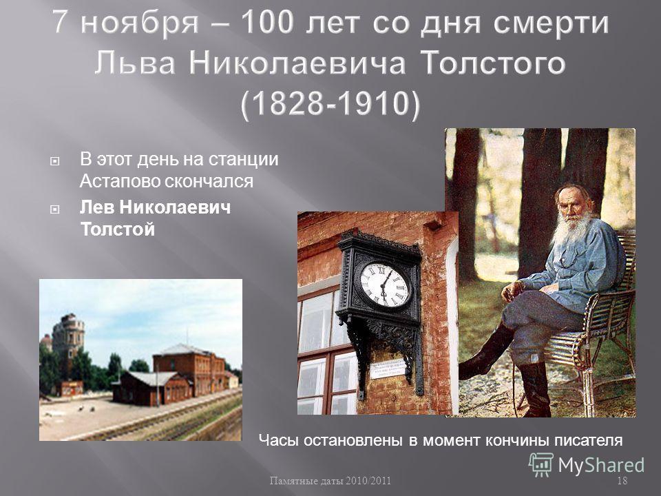 Памятные даты 2010/2011 18 В этот день на станции Астапово скончался Лев Николаевич Толстой Часы остановлены в момент кончины писателя