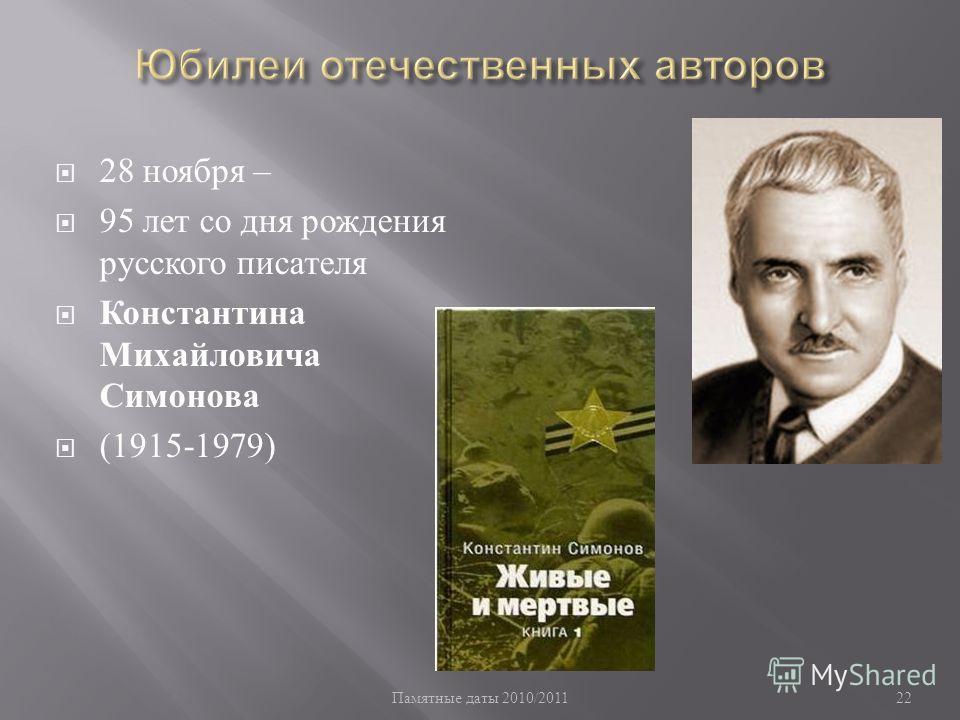 Памятные даты 2010/2011 22 28 ноября – 95 лет со дня рождения русского писателя Константина Михайловича Симонова (1915-1979)
