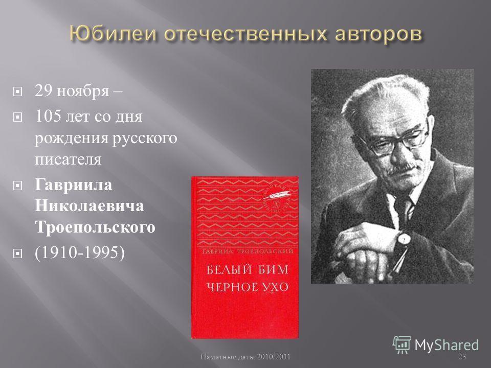 Памятные даты 2010/2011 23 29 ноября – 105 лет со дня рождения русского писателя Гавриила Николаевича Троепольского (1910-1995)