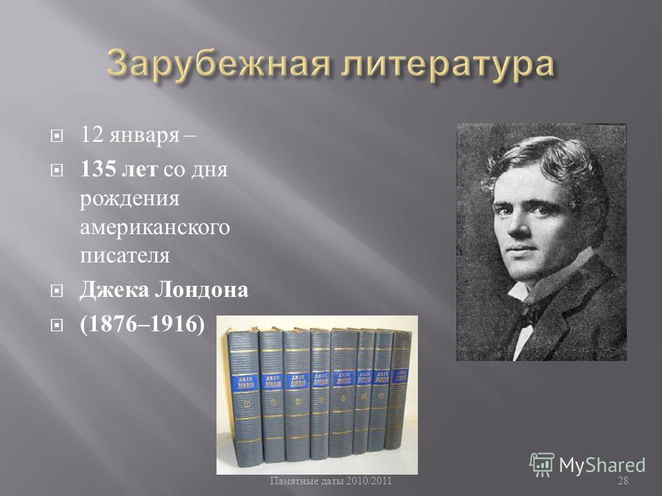 Памятные даты 2010/2011 28 12 января – 135 лет со дня рождения американского писателя Джека Лондона (1876–1916)