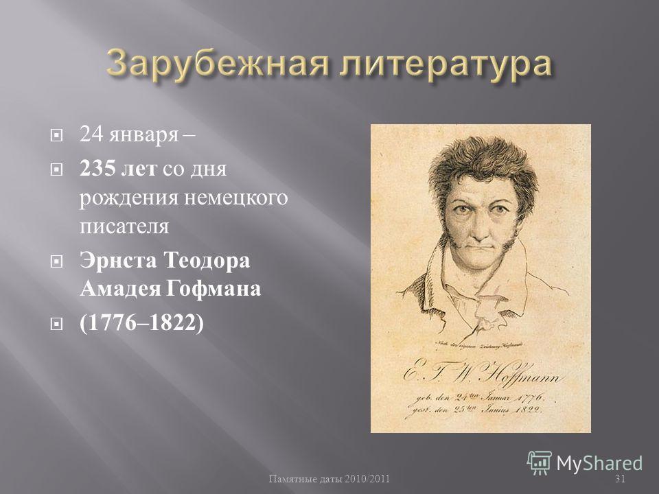 Памятные даты 2010/2011 31 24 января – 235 лет со дня рождения немецкого писателя Эрнста Теодора Амадея Гофмана (1776–1822)
