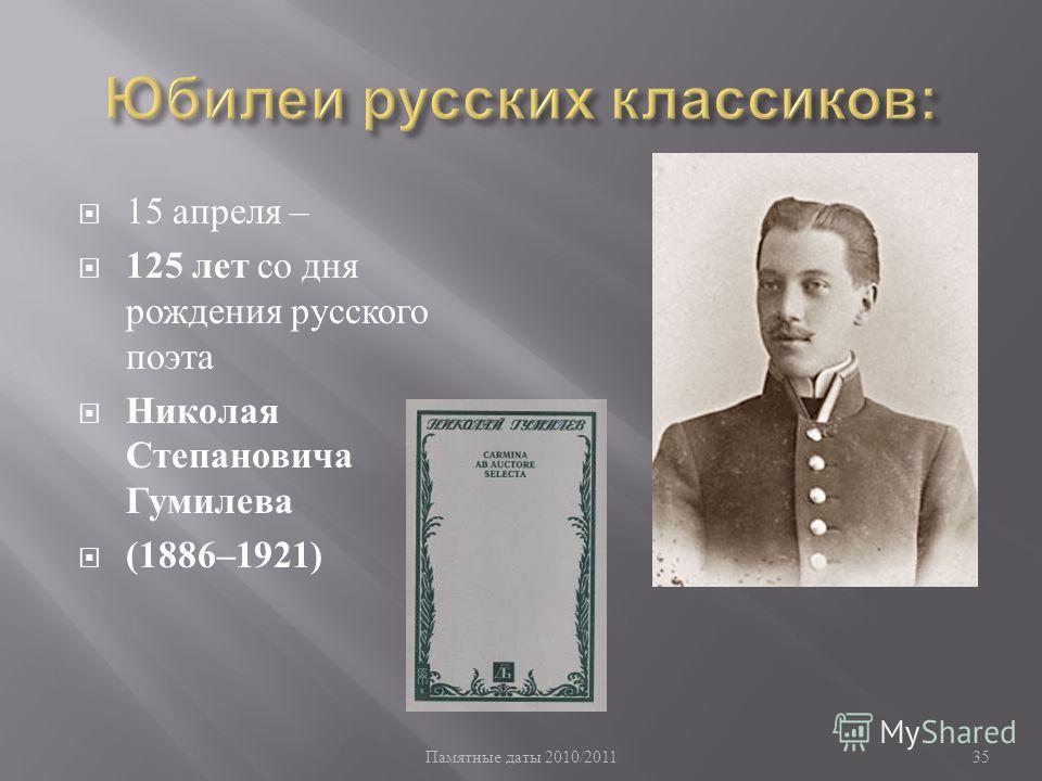 Памятные даты 2010/2011 35 15 апреля – 125 лет со дня рождения русского поэта Николая Степановича Гумилева (1886–1921)