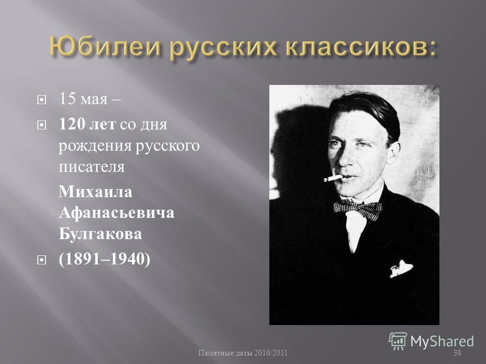Памятные даты 2010/2011 38 15 мая – 120 лет со дня рождения русского писателя Михаила Афанасьевича Булгакова (1891–1940)