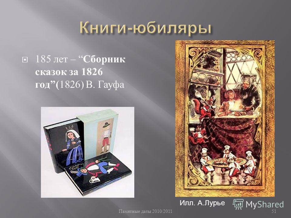 Памятные даты 2010/2011 51 185 лет – Сборник сказок за 1826 год ( 1826) В. Гауфа Илл. А.Лурье