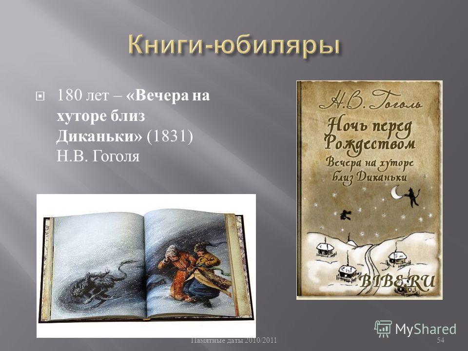 Памятные даты 2010/2011 54 180 лет – « Вечера на хуторе близ Диканьки » (1831) Н. В. Гоголя