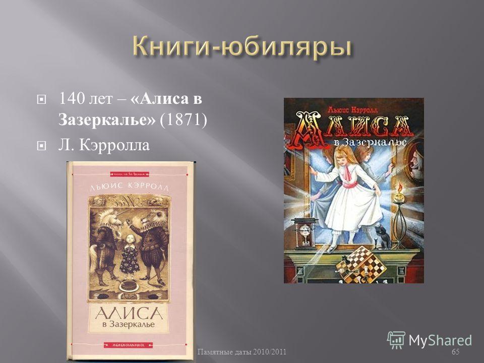 Памятные даты 2010/2011 65 140 лет – « Алиса в Зазеркалье » (1871) Л. Кэрролла