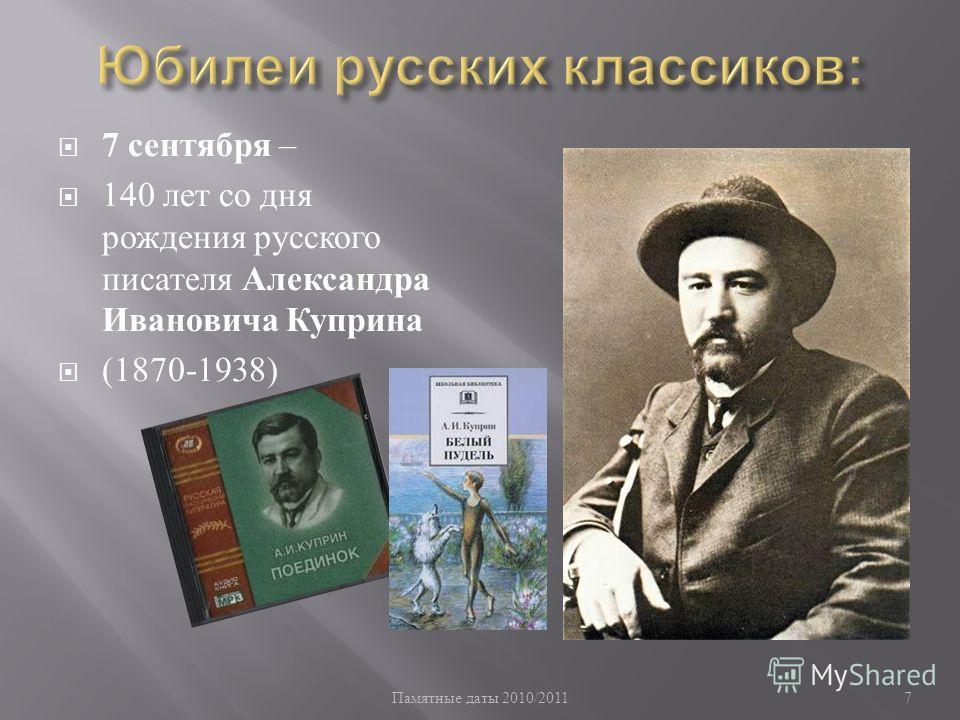 Памятные даты 2010/2011 7 7 сентября – 140 лет со дня рождения русского писателя Александра Ивановича Куприна (1870-1938)