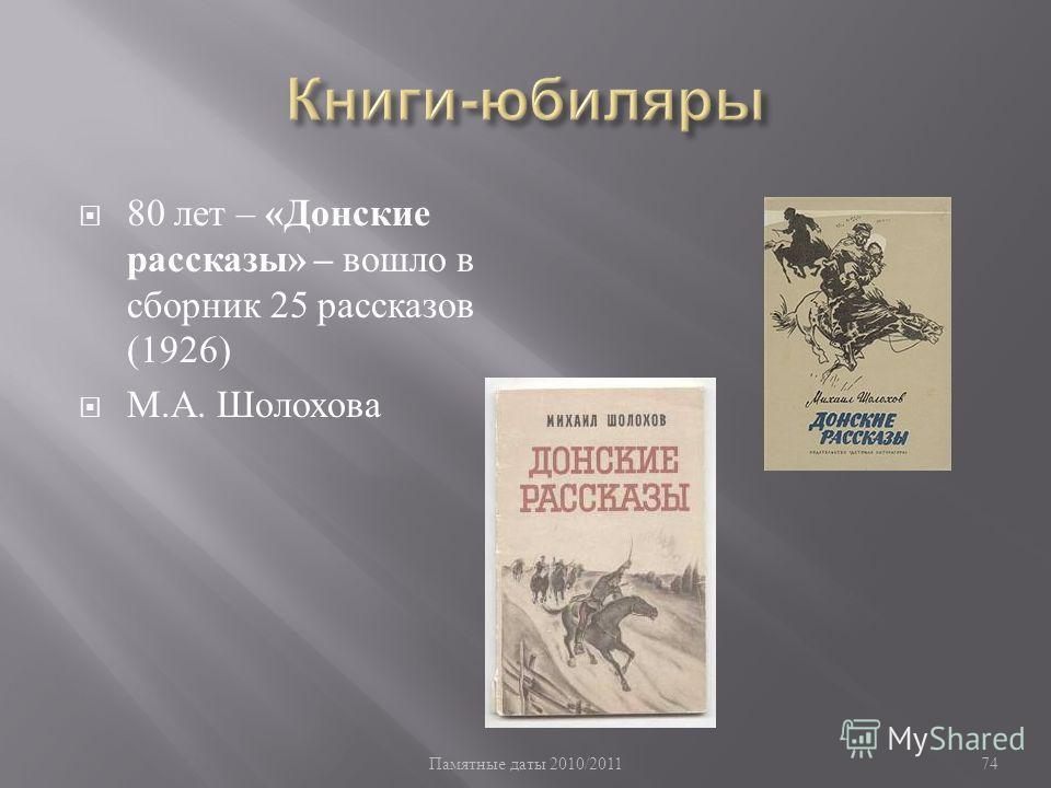 Памятные даты 2010/2011 74 80 лет – « Донские рассказы » – вошло в сборник 25 рассказов (1926) М. А. Шолохова
