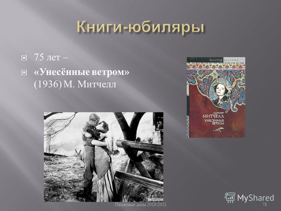 Памятные даты 2010/2011 78 75 лет – « Унесённые ветром » (1936) М. Митчелл