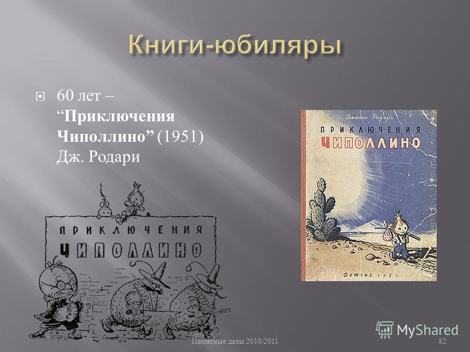 Памятные даты 2010/2011 82 60 лет – Приключения Чиполлино (1951) Дж. Родари