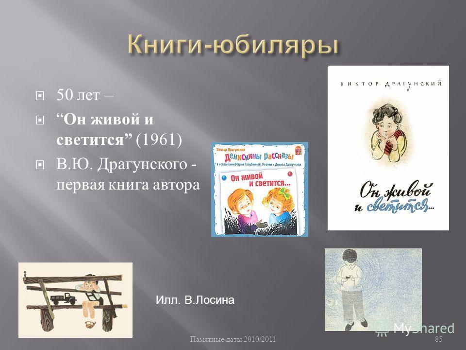 Памятные даты 2010/2011 85 50 лет – Он живой и светится (1961) В. Ю. Драгунского - первая книга автора Илл. В.Лосина