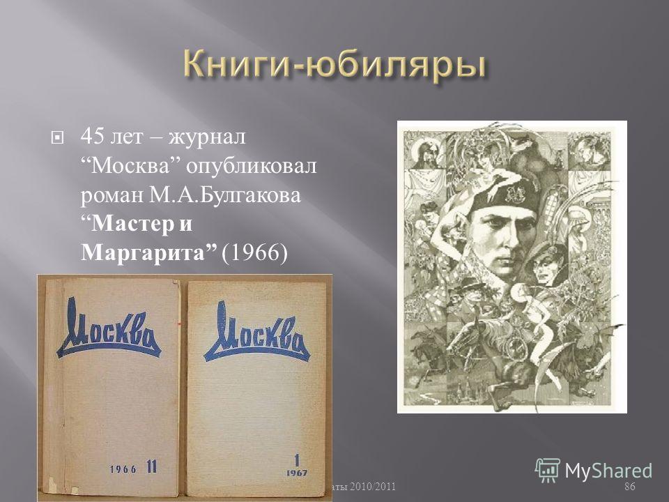 Памятные даты 2010/2011 86 45 лет – журнал Москва опубликовал роман М. А. Булгакова Мастер и Маргарита (1966)